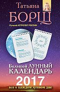 Татьяна Борщ - Большой лунный календарь на 2017 год. Все о каждом лунном дне