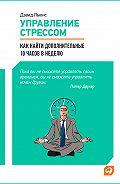 Дэвид Льюис -Управление стрессом. Как найти дополнительные 10 часов в неделю