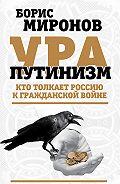 Борис Миронов -Ура-путинизм. Кто толкает Россию к гражданской войне