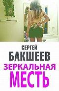Сергей Бакшеев -Зеркальная месть