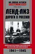 Роберт Джонс -Ленд-лиз. Дороги в Россию. Военные поставки США для СССР во Второй Мировой войне. 1941-1945