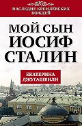 Екатерина Джугашвили - Мой сын – Иосиф Сталин