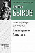 Дмитрий Быков - Непрощенная Ахматова