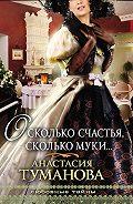 Анастасия Туманова -О, сколько счастья, сколько муки…
