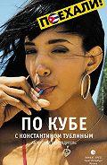 Константин Тублин -По Кубе с Константином Тублиным. Авторский путеводитель