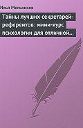 Илья Мельников - Тайны лучших секретарей-референтов: мини-курс психологии для отличной работы