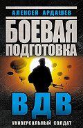 Алексей Ардашев -Боевая подготовка ВДВ. Универсальный солдат