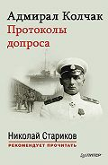 Николай Стариков - Адмирал Колчак. Протоколы допроса