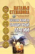 Наталья Ивановна Степанова -Белая книга защитной магии
