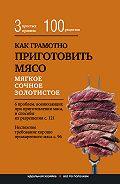 Е. Левашева - Как грамотно приготовить мясо. 3простых правила и 100 рецептов
