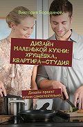 Виктория Бородинова -Дизайн маленькой кухни: хрущёвка, квартира-студия. Дизайн-проект кухни самостоятельно