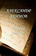 Александр Акимов -Стихи «избранное»