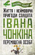 Владимир Войнович - Життя і неймовірні пригоди солдата Івана Чонкіна. Переміщена особа