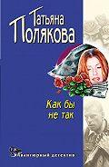 Татьяна Викторовна Полякова -Как бы не так