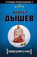 Андрей Дышев - Свобода даром не нужна