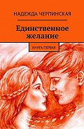 Надежда Черпинская -Единственное желание. Книга первая