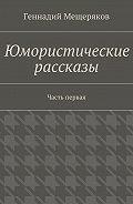 Геннадий Мещеряков -Юмористические рассказы. Первая часть