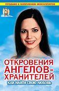Ренат Гарифзянов - Откровения Ангелов-хранителей. Как найти свою любовь