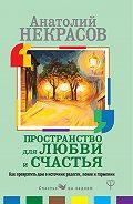 Анатолий Некрасов -Пространство для любви и счастья. Как превратить дом в источник радости, покоя и гармонии