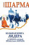 Робин Шарма -Большая книга лидера от монаха, который продал свой «феррари» (сборник)