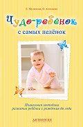 Елена Мулюкина -Чудо-ребёнок с самых пелёнок. Пошаговая методика развития ребёнка с рождения до года