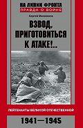 Сергей Михеенков - Взвод, приготовиться к атаке!.. Лейтенанты Великой Отечественной. 1941–1945