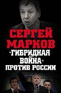 Сергей Марков -«Гибридная война» против России