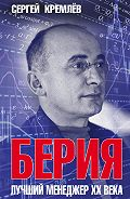 Сергей  Кремлев -Берия. Лучший менеджер XX века