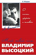 Владимир Жердев -Мой, твой, наш Владимир Высоцкий. О поэте, пророке и человеке