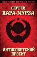 Сергей Кара-Мурза - Антисоветский проект