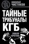 Николай Чистяков -Тайные трибуналы КГБ. Ловля «кротов»
