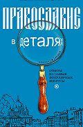 Константин Пархоменко - Православие в деталях. Ответы на самые популярные вопросы