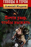 Алексей Жидков - Почти умер, чтобы выжить