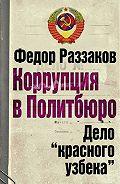 Федор Раззаков - Коррупция в Политбюро: Дело «красного узбека»