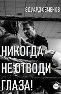 Эдуард Евгеньевич Семенов -Никогда не отводи глаза!