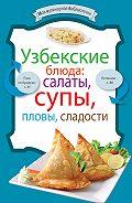 Сборник рецептов - Узбекские блюда: салаты, супы, пловы, десерты