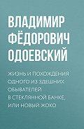 Владимир Одоевский - Жизнь и похождения одного из здешних обывателей в стеклянной банке, или Новый Жоко