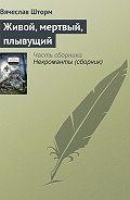 Вячеслав Шторм -Живой, мертвый, плывущий