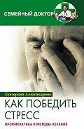 Екатерина Александровна Александрова - Как победить стресс. Профилактика и методы лечения