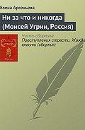 Елена Арсеньева -Ни за что и никогда (Моисей Угрин, Россия)