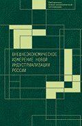 Коллектив Авторов - Внешнеэкономическое измерение новой индустриализации России