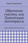 Елена Сперанская -Обретение счастья, или Гравитация автотрассы. Современный военный детектив