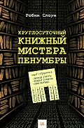 Робин Слоун - Круглосуточный книжный мистера Пенумбры