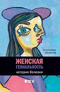 Александр Шувалов -Женская гениальность. История болезни