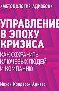 Ицхак Адизес -Управление вэпоху кризиса. Каксохранить ключевых людей икомпанию