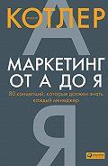 Филип Котлер - Маркетинг от А до Я: 80 концепций, которые должен знать каждый менеджер