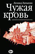 Леонид Александрович Латынин - Чужая кровь. Бурный финал вялотекущей национальной войны