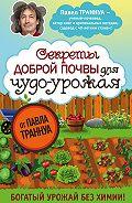 Павел Траннуа - Секреты доброй почвы для чудо-урожая