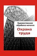 Илья Мельников - Художественная обработка металла. Охрана труда
