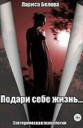 Лариса Белова -Подари себе жизнь